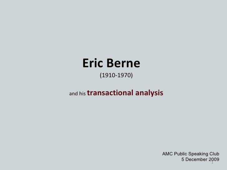 Eric Berne (1910-1970) and his  transactional analysis AMC Public Speaking Club 5 December 2009
