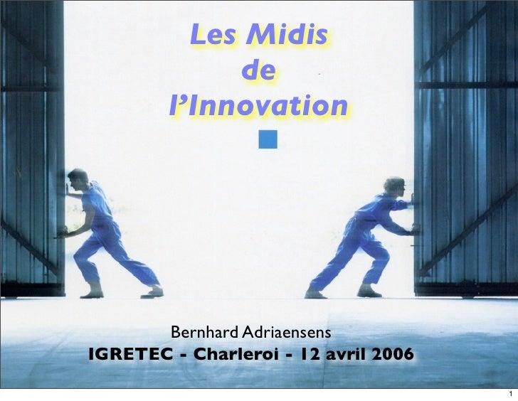 Les Midis              de         l'Innovation            Bernhard Adriaensens IGRETEC - Charleroi - 12 avril 2006        ...