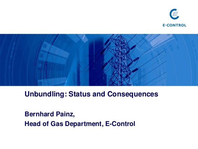 Unbundling: Status and Consequences Bernhard Painz, Head of Gas Department, E-Control