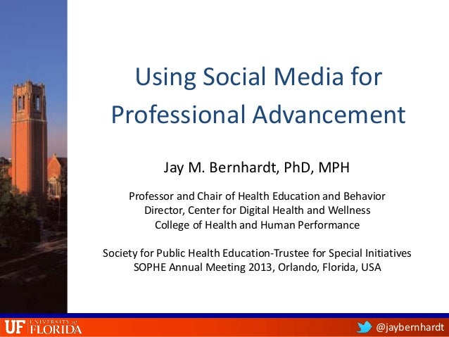@jaybernhardtUsing Social Media forProfessional AdvancementJay M. Bernhardt, PhD, MPHProfessor and Chair of Health Educati...
