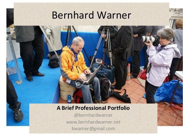 Bernhard Warner A Brief Professional Portfolio @bernhardwarner www.bernhardwarner.net bwarner@gmail.com