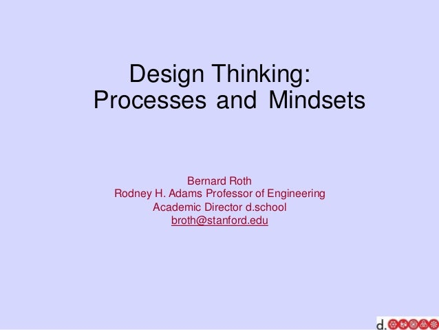 Design Thinking: Processes and Mindsets Bernard Roth Rodney H. Adams Professor of Engineering Academic Director d.school b...