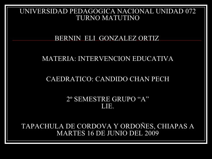 UNIVERSIDAD PEDAGOGICA NACIONAL UNIDAD 072 TURNO MATUTINO BERNIN  ELI  GONZALEZ ORTIZ  MATERIA: INTERVENCION EDUCATIVA CAE...