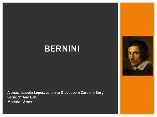 BERNINI  Alunas: Isabela Lopes, Julianna Giacobbo e Caroline Borghi  Série: 1º Ano E.M.  Matéria: Artes
