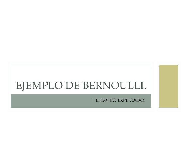EJEMPLO DE BERNOULLI.             1 EJEMPLO EXPLICADO.