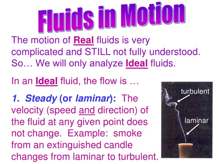 Fluids in Motion<br />The motion of Real fluids is very complicated and STILL not fully understood.  So… We will only anal...
