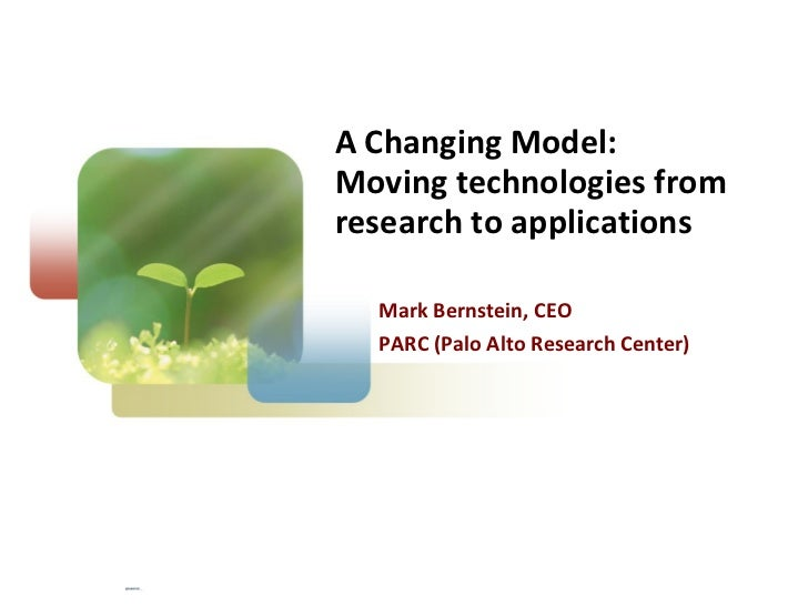 A Changing Model: Moving technologies from research to applications Mark Bernstein, CEO PARC (Palo Alto Research Center)