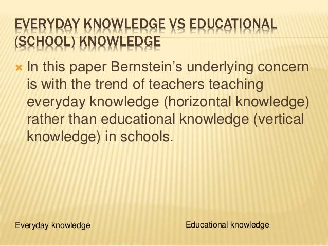 EVERYDAY KNOWLEDGE VS EDUCATIONAL (SCHOOL) KNOWLEDGE  In this paper Bernstein's underlying concern is with the trend of t...
