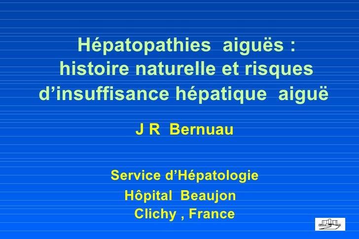 Hépatopathies  aiguës :   histoire naturelle et risques  d'insuffisance hépatique  aiguë <ul><li>J R  Bernuau </li></ul>...