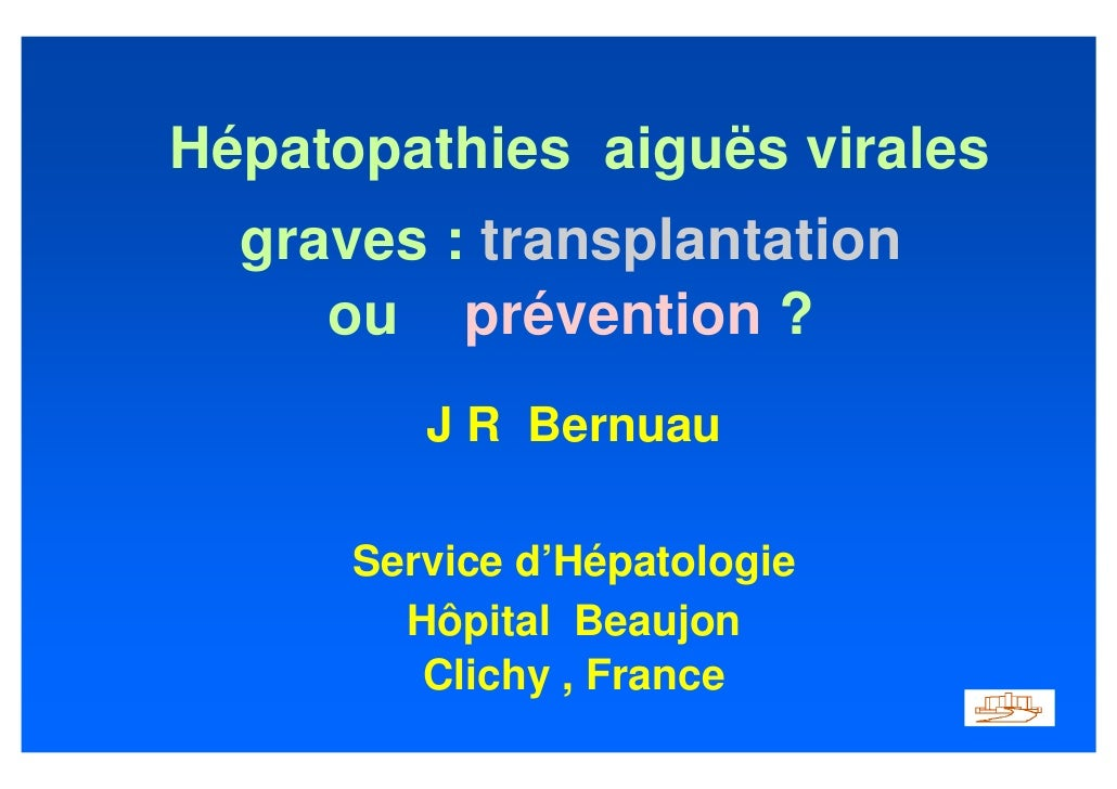 Hépatopathies aiguës virales   graves : transplantation      ou prévention ?          J R Bernuau        Service d'Hépatol...