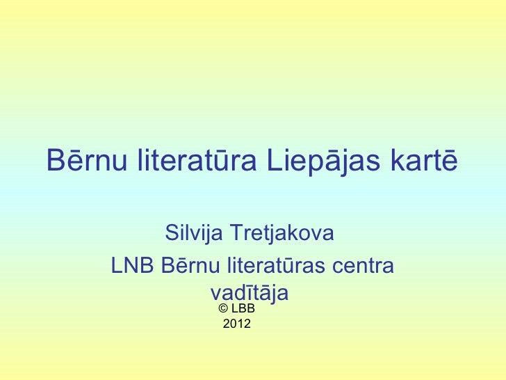 Bērnu literatūra Liepājas kartē        Silvija Tretjakova    LNB Bērnu literatūras centra              vadītāja           ...