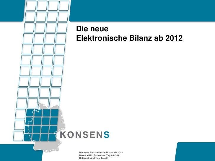 Die neueElektronische Bilanz ab 2012Die neue Elektronische Bilanz ab 2012Bern - XBRL Schweizer Tag 9.9.2011Referent: Andre...