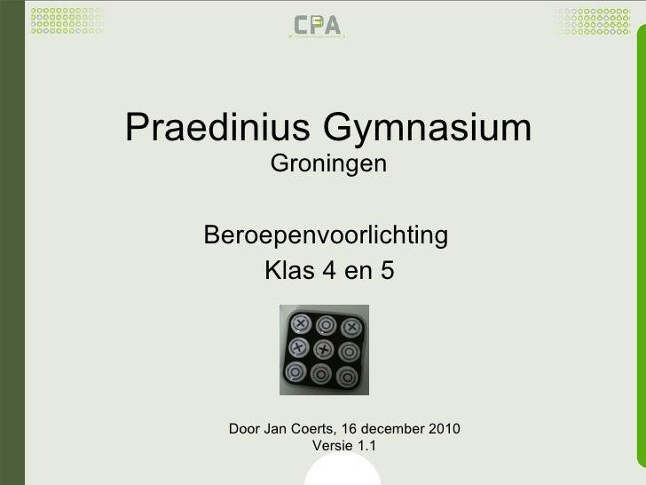 Praedinius Gymnasium Groningen Beroepenvoorlichting  Klas 4 en 5 Door Jan Coerts, 16 december 2010 Versie 1.1