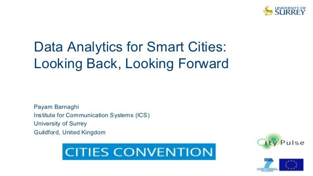 Data Analytics for Smart Cities: Looking Back, Looking Forward 1 Payam Barnaghi Institute for Communication Systems (ICS) ...