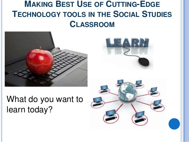 MAKING BEST USE OF CUTTING-EDGE TECHNOLOGY TOOLS IN THE SOCIAL STUDIES              CLASSROOMWhat do you want tolearn today?