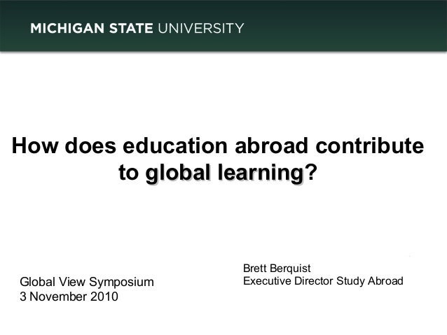 How does education abroad contribute to global learningglobal learning? Brett Berquist Executive Director Study AbroadGlob...