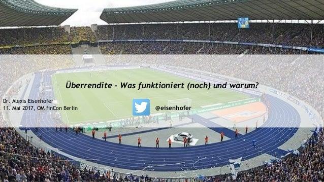 Überrendite - Was funktioniert (noch) und warum? Dr. Alexis Eisenhofer 11. Mai 2017, OM finCon Berlin @eisenhofer