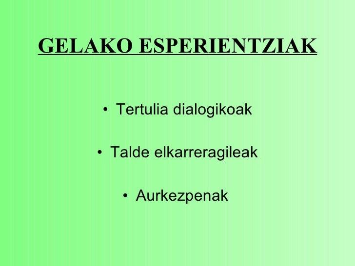 GELAKO ESPERIENTZIAK <ul><li>Tertulia dialogikoak </li></ul><ul><li>Talde elkarreragileak </li></ul><ul><li>Aurkezpenak   ...