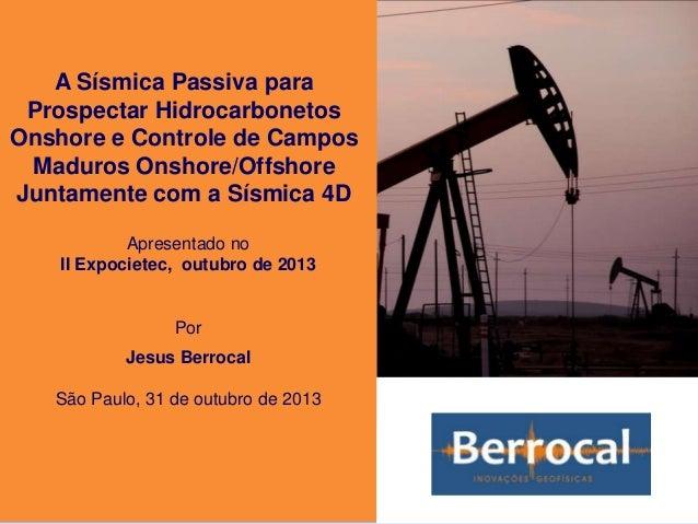 A Sísmica Passiva para Prospectar Hidrocarbonetos Onshore e Controle de Campos Maduros Onshore/Offshore Juntamente com a S...