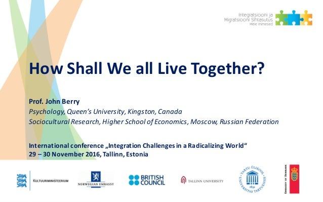 HowShallWeallLiveTogether? Prof.JohnBerry Psychology,Queen'sUniversity,Kingston,Canada SocioculturalResearch,...