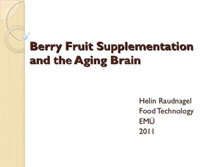 Berry Fruit Supplementation and the Aging Brain Helin Raudnagel Food Technology EMÜ 2011