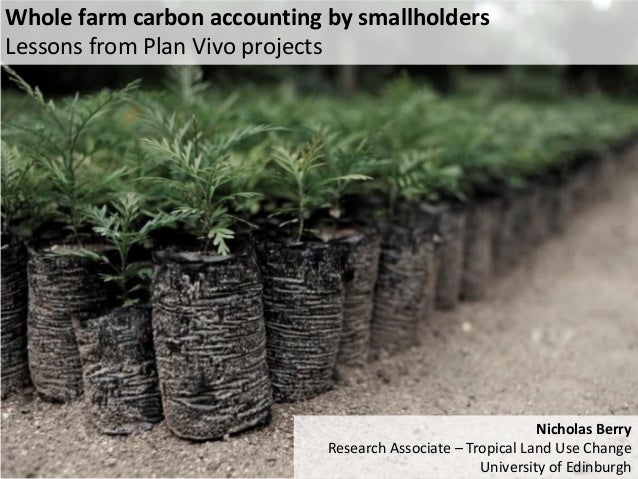 Whole farm carbon accounting by smallholders  Lessons from Plan Vivo projects  Nicholas Berry  Research Associate – Tropic...