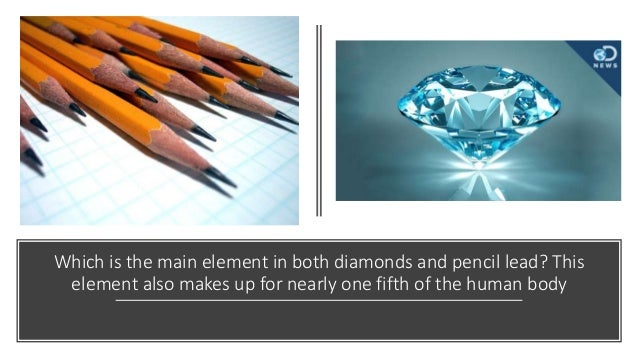 Which is the main element in both diamonds and pencil lead? This element also makes up for nearly one fifth of the human b...