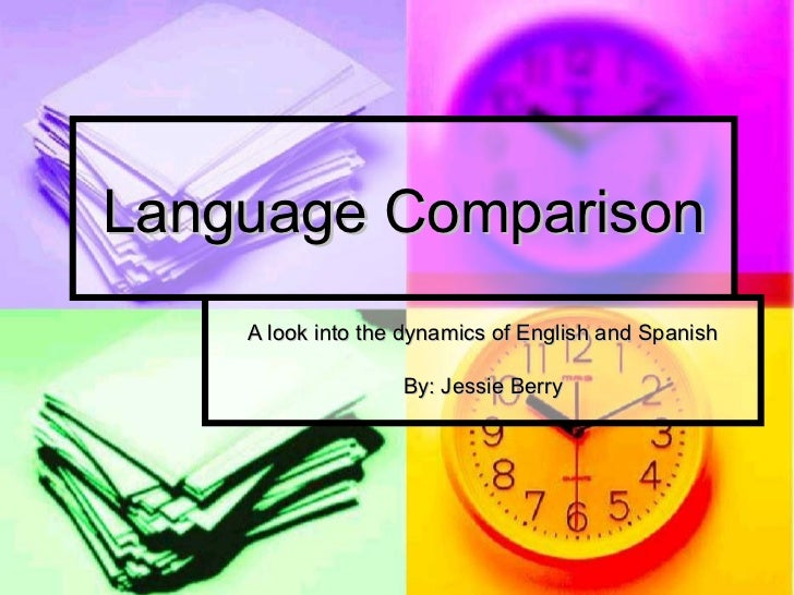 Language Comparison    A look into the dynamics of English and Spanish                   By: Jessie Berry