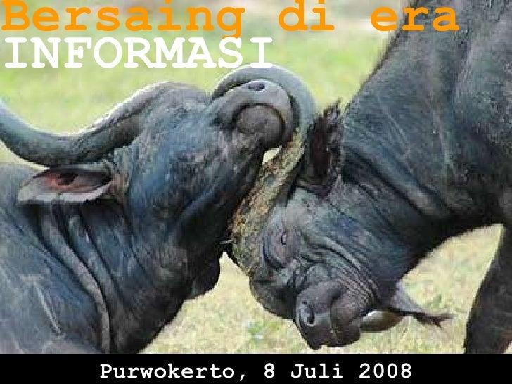 Bersaing di era INFORMASI Purwokerto, 8 Juli 2008