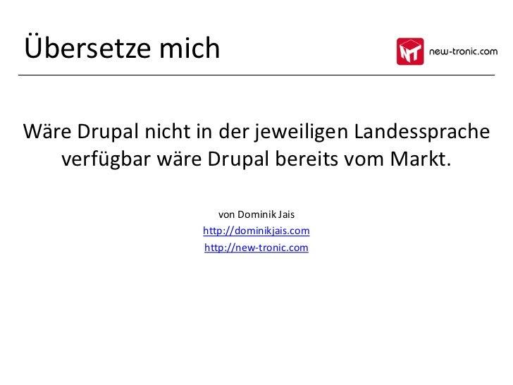 Übersetze michWäre Drupal nicht in der jeweiligen Landessprache   verfügbar wäre Drupal bereits vom Markt.                ...