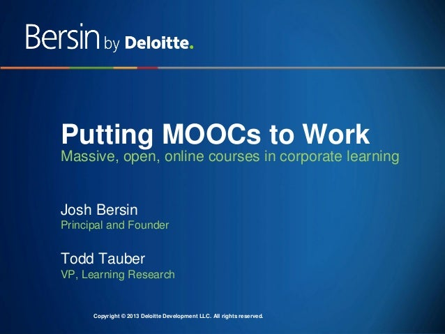 Putting MOOCs to Work Massive, open, online courses in corporate learning  Josh Bersin Principal and Founder  Todd Tauber ...