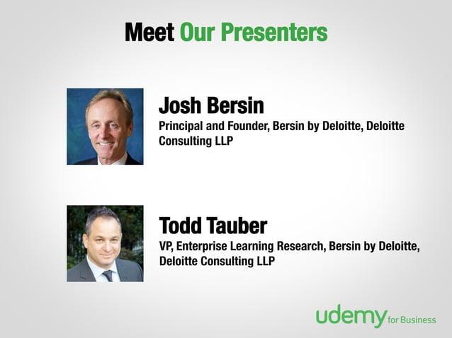 Meet Our Presenters Josh Bersin  Principal and Founder, Bersin by Deloitte, Deloitte Consulting LLP  Todd Tauber VP, Enter...