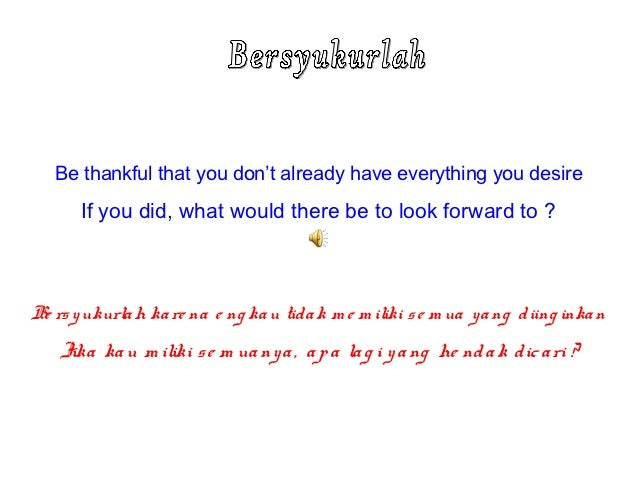 Be thankful that you don't already have everything you desire       If you did, what would there be to look forward to ?Be...