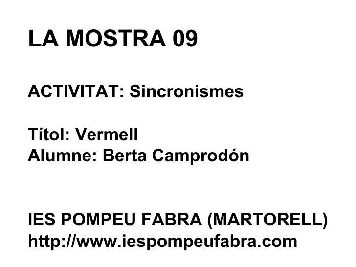 LA MOSTRA 09 ACTIVITAT: Sincronismes Títol: Vermell Alumne: Berta Camprodón IES POMPEU FABRA (MARTORELL) http://www.iespom...