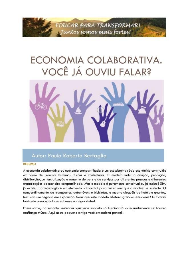 ECONOMIA COLABORATIVA. VOCÊ JÁ OUVIU FALAR? Autor: Paulo Roberto Bertaglia RESUMO A economia colaborativa ou economia comp...
