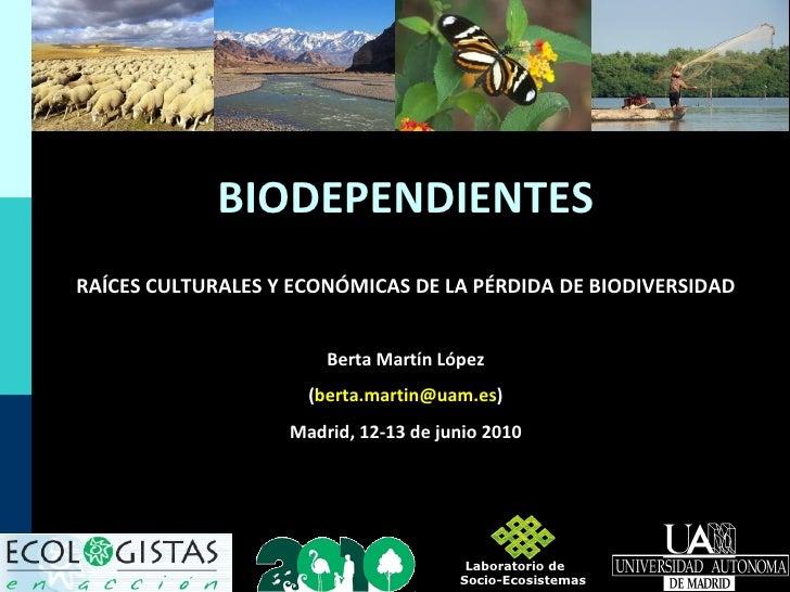 RAÍCES CULTURALES Y ECONÓMICAS DE LA PÉRDIDA DE BIODIVERSIDAD Berta Martín López ( [email_address] ) Madrid, 12-13 de juni...