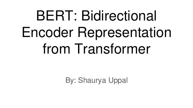 BERT: Bidirectional Encoder Representation from Transformer By: Shaurya Uppal