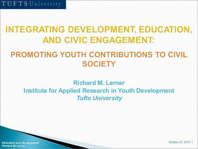 October 23, 2010 1Education and Development Richard M. Lerner Richard M. Lerner Institute for Applied Research in Youth De...