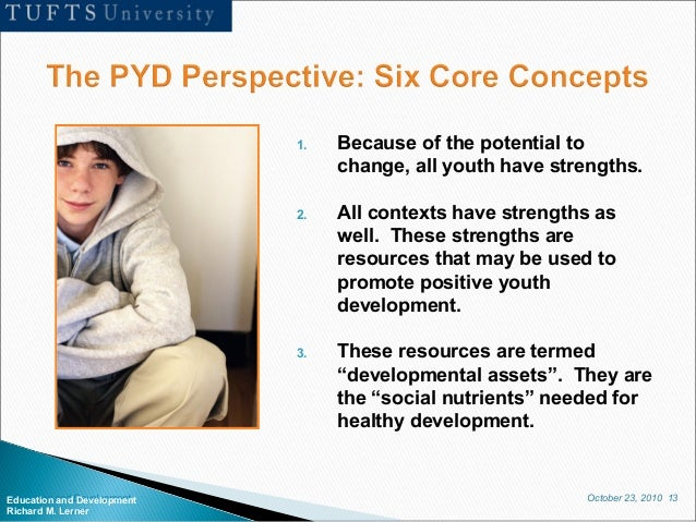 October 23, 2010 13Education and Development Richard M. Lerner 1. Because of the potential to change, all youth have stren...
