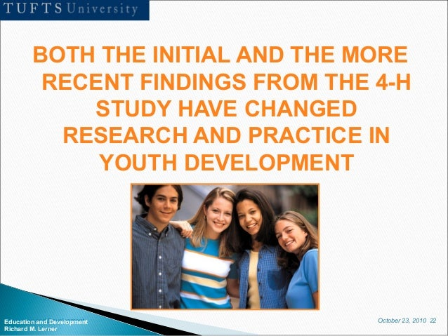 October 23, 2010 22Education and Development Richard M. Lerner BOTH THE INITIAL AND THE MORE RECENT FINDINGS FROM THE 4-H ...