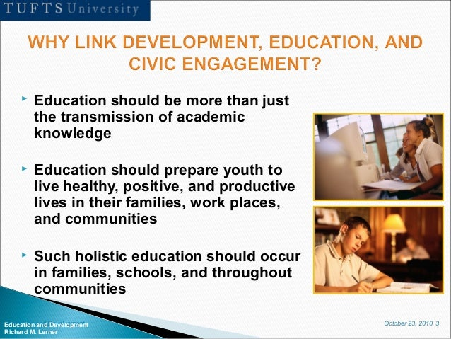 October 23, 2010 3Education and Development Richard M. Lerner  Education should be more than just the transmission of aca...