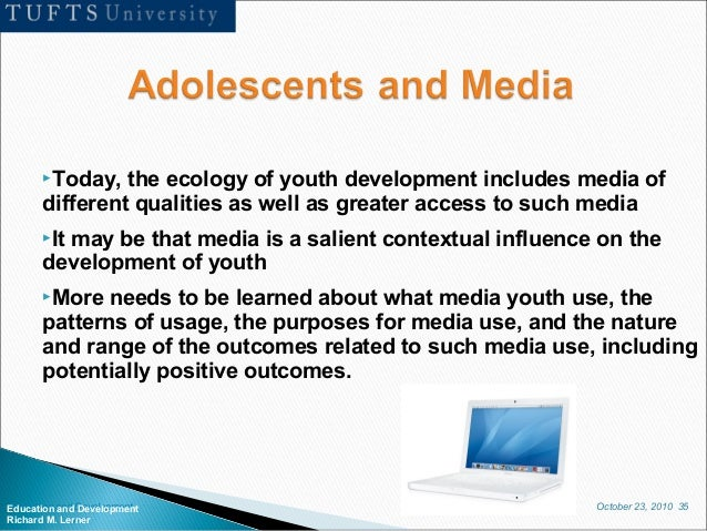 October 23, 2010 35Education and Development Richard M. Lerner Today, the ecology of youth development includes media of ...