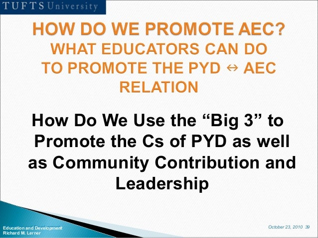 """October 23, 2010 39Education and Development Richard M. Lerner How Do We Use the """"Big 3"""" to Promote the Cs of PYD as well ..."""