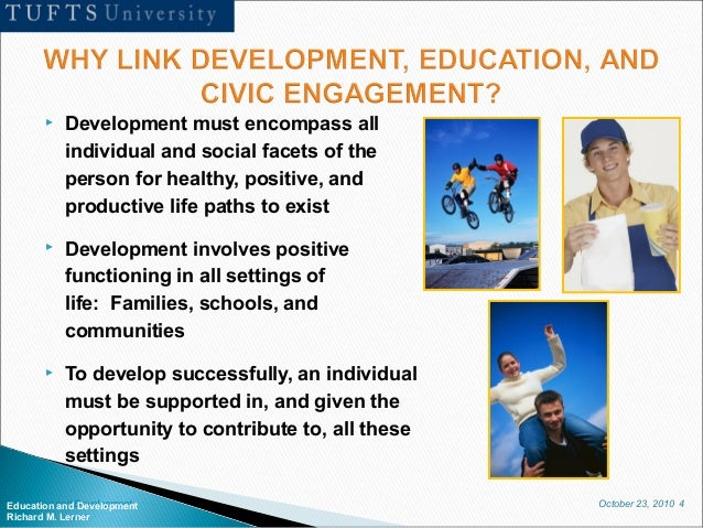 October 23, 2010 4Education and Development Richard M. Lerner  Development must encompass all individual and social facet...