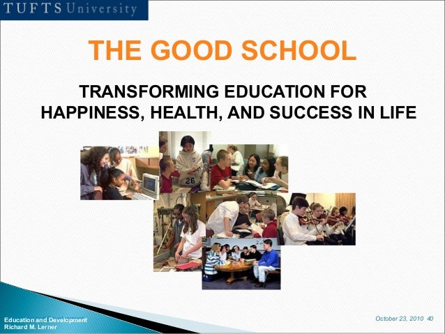 October 23, 2010 40Education and Development Richard M. Lerner THE GOOD SCHOOL TRANSFORMING EDUCATION FOR HAPPINESS, HEALT...