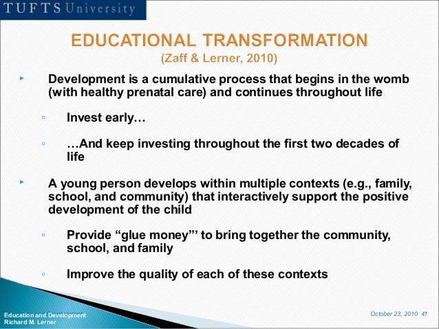 October 23, 2010 41Education and Development Richard M. Lerner  Development is a cumulative process that begins in the wo...