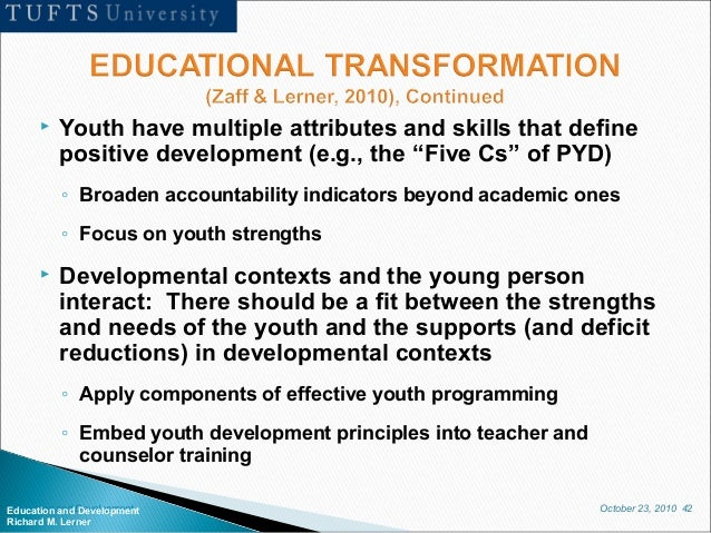 October 23, 2010 42Education and Development Richard M. Lerner  Youth have multiple attributes and skills that define pos...