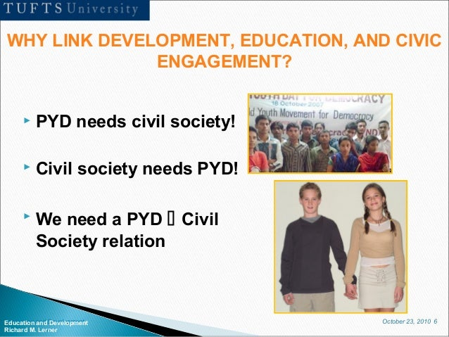 October 23, 2010 6Education and Development Richard M. Lerner  PYD needs civil society!  Civil society needs PYD!  We n...