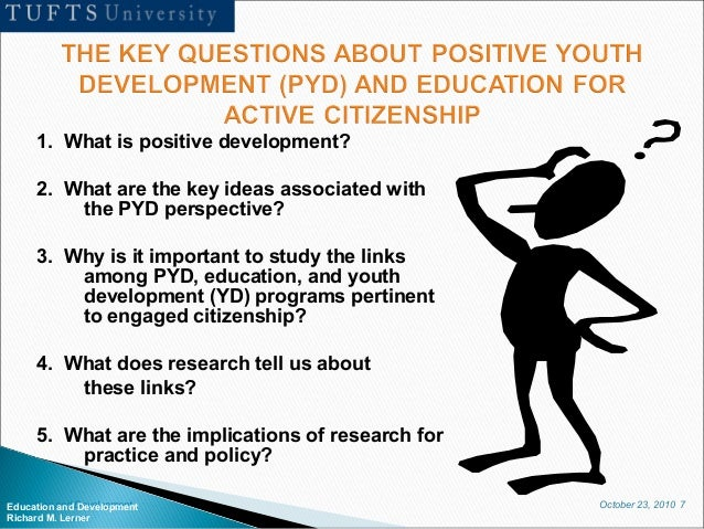 October 23, 2010 7Education and Development Richard M. Lerner 1. What is positive development? 2. What are the key ideas a...