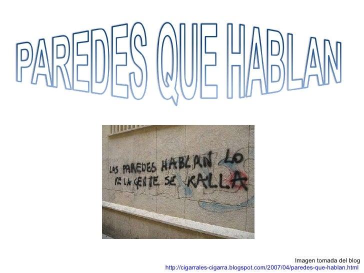 Imagen tomada del blog http://cigarrales-cigarra.blogspot.com/2007/04/paredes-que-hablan.html